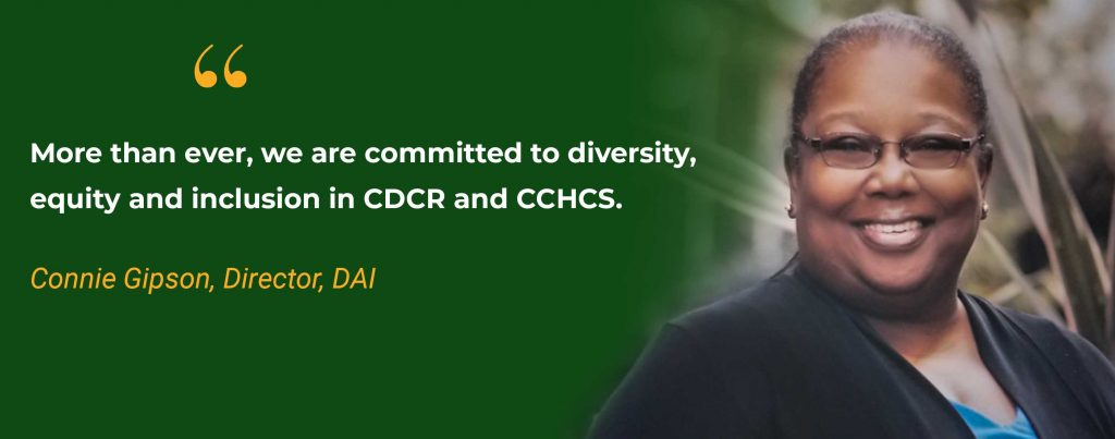 More than ever, we are committed to diversity, equity and inclusion in CDCR and CCHCS. Quoted by: Connie Gipson, Director, DAI